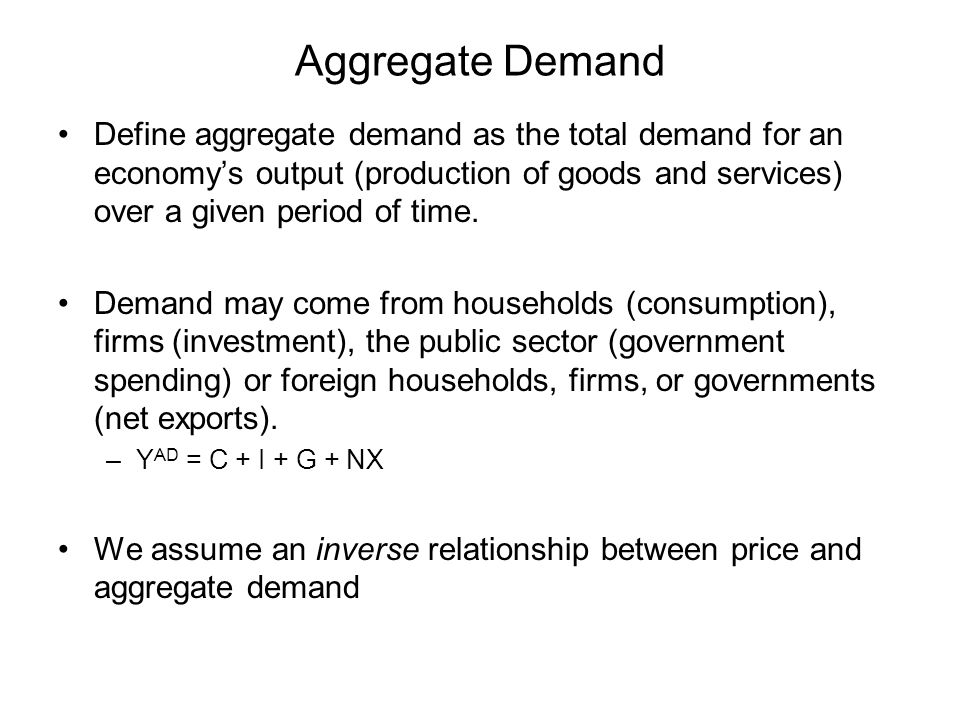 Aggregate Demand Define aggregate demand as the total demand for an economy's output (production of goods and services) over a given period of time.