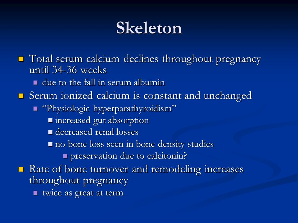 Skeleton Total serum calcium declines throughout pregnancy until 34-36 weeks. due to the fall in serum albumin.