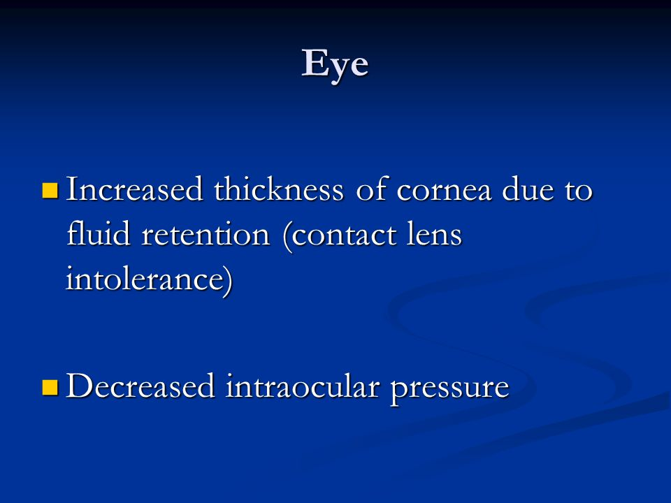 Eye Increased thickness of cornea due to fluid retention (contact lens intolerance) Decreased intraocular pressure.