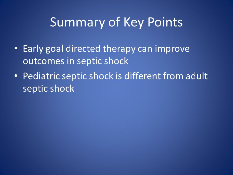 Summary of Key Points Early goal directed therapy can improve outcomes in septic shock.