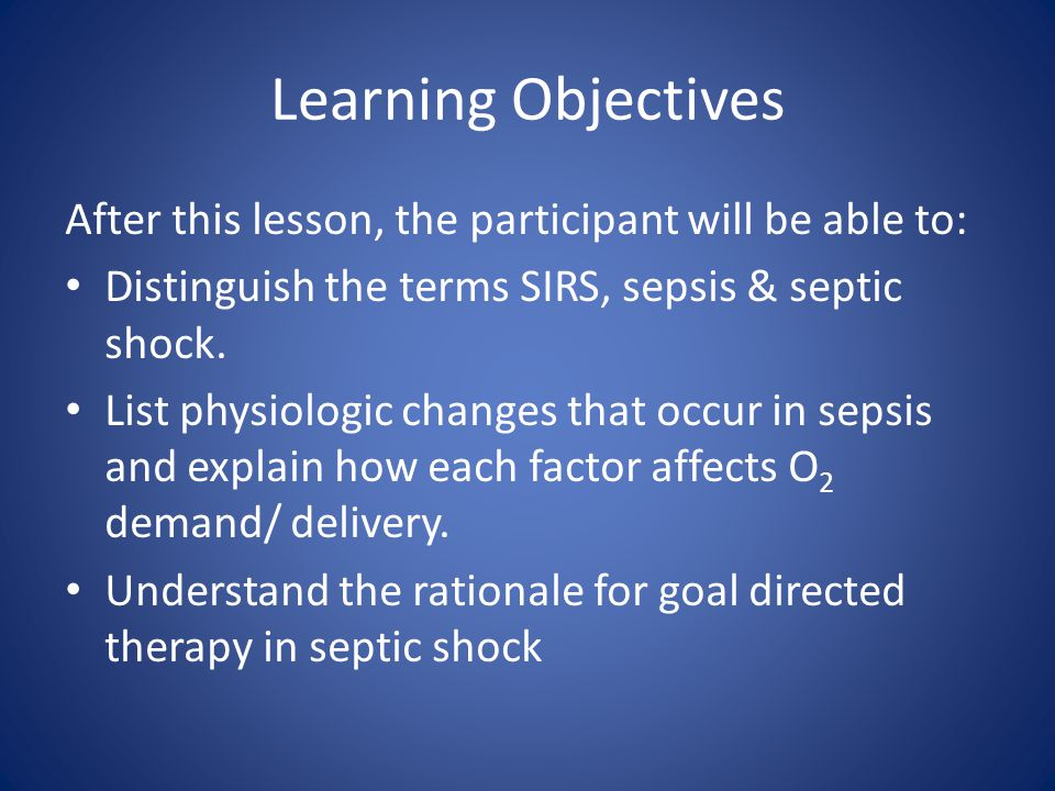 Learning Objectives After this lesson, the participant will be able to: Distinguish the terms SIRS, sepsis & septic shock.