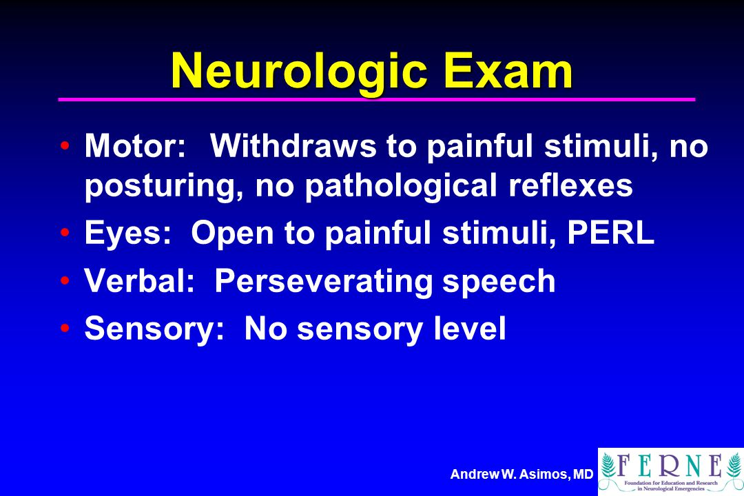 Neurologic Exam Motor: Withdraws to painful stimuli, no posturing, no pathological reflexes. Eyes: Open to painful stimuli, PERL.