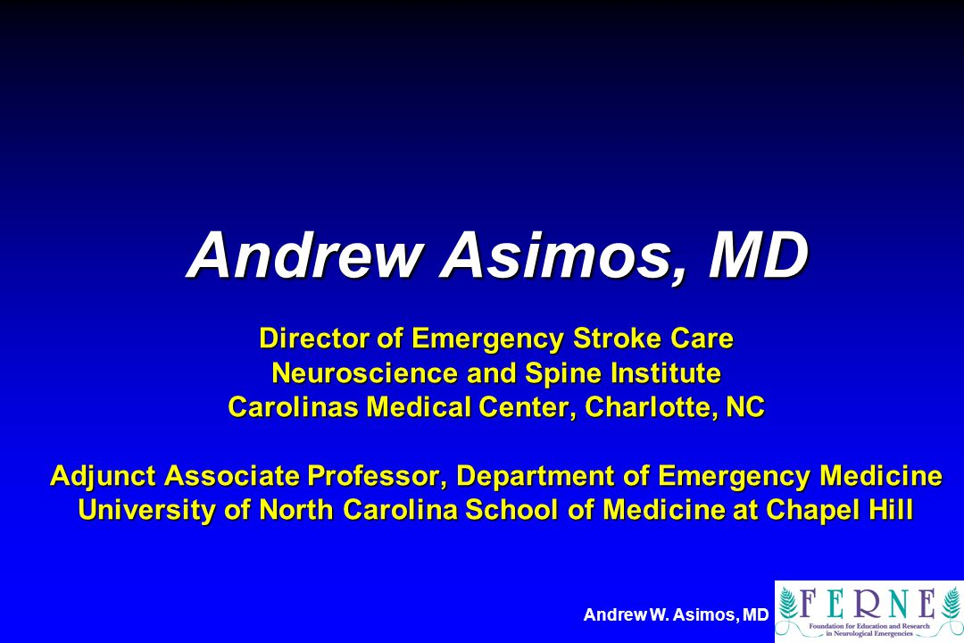 Andrew Asimos, MD Director of Emergency Stroke Care Neuroscience and Spine Institute Carolinas Medical Center, Charlotte, NC Adjunct Associate Professor, Department of Emergency Medicine University of North Carolina School of Medicine at Chapel Hill