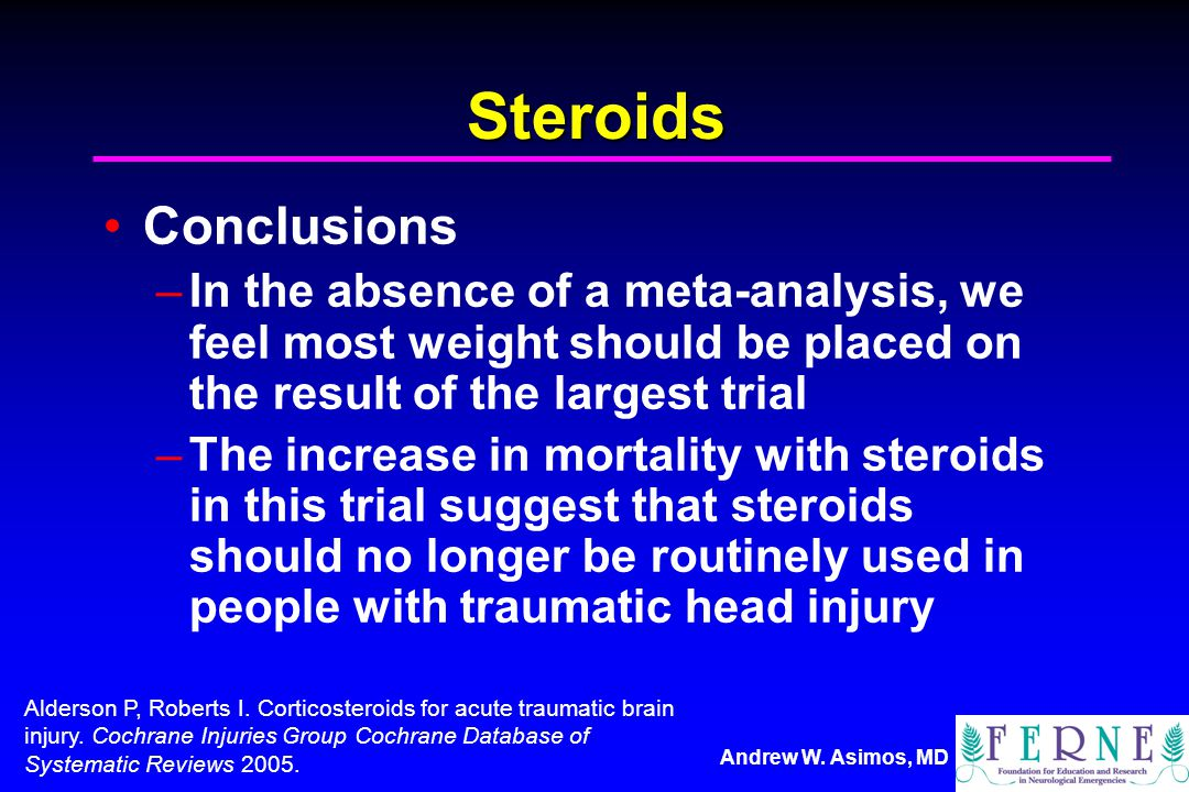 Steroids Conclusions. In the absence of a meta-analysis, we feel most weight should be placed on the result of the largest trial.