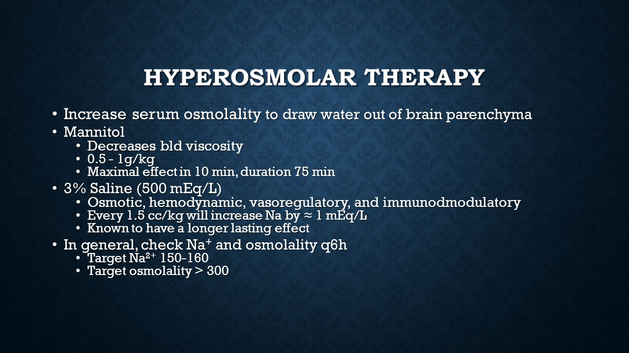 Hyperosmolar therapy Increase serum osmolality to draw water out of brain parenchyma. Mannitol. Decreases bld viscosity.