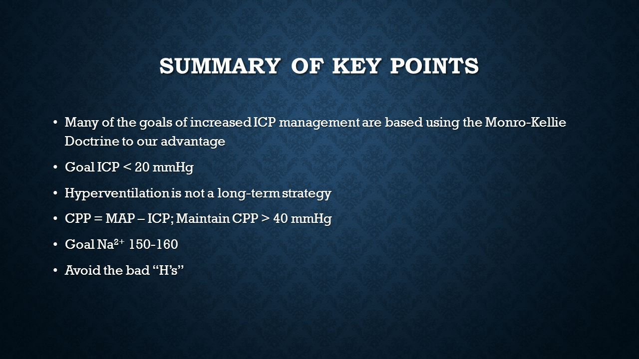 Summary of Key Points Many of the goals of increased ICP management are based using the Monro-Kellie Doctrine to our advantage.