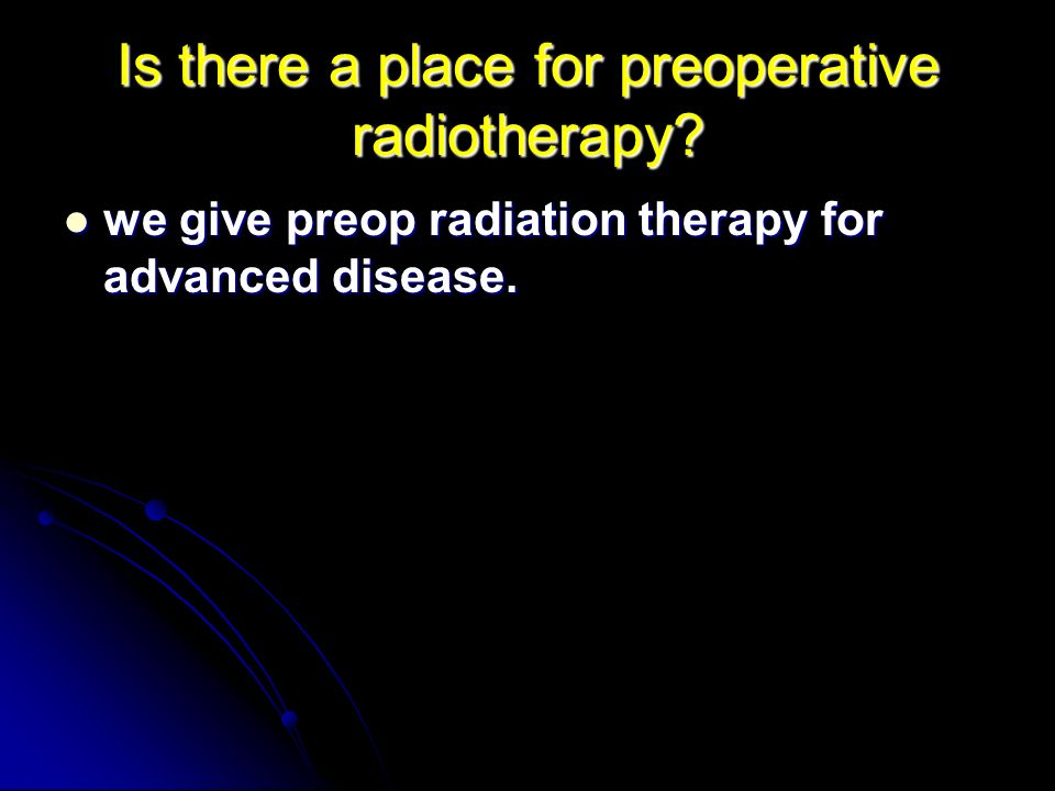 Is there a place for preoperative radiotherapy