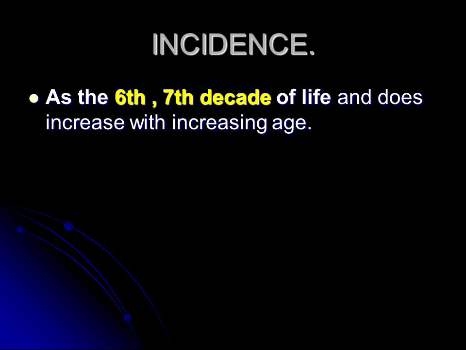 INCIDENCE. As the 6th , 7th decade of life and does increase with increasing age.