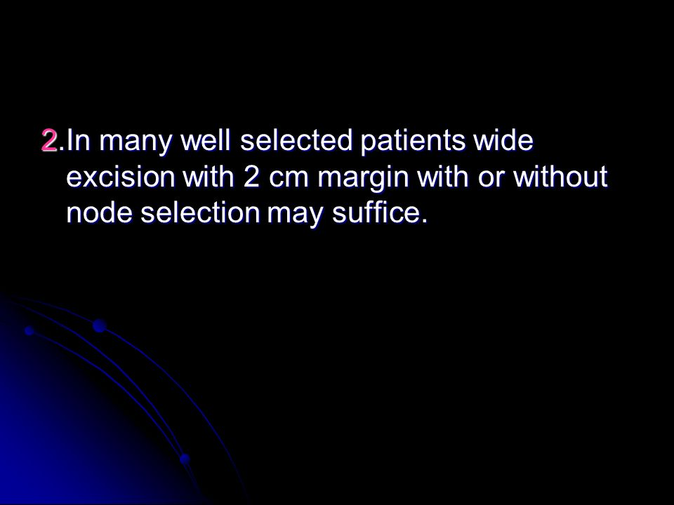 2.In many well selected patients wide excision with 2 cm margin with or without node selection may suffice.