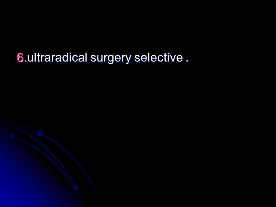 6.ultraradical surgery selective .
