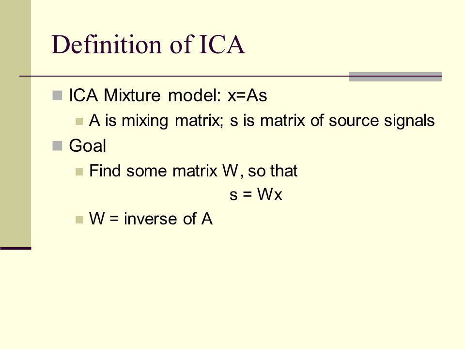 Definition of ICA ICA Mixture model: x=As Goal