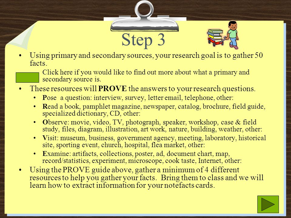 Step 3 Using primary and secondary sources, your research goal is to gather 50 facts.