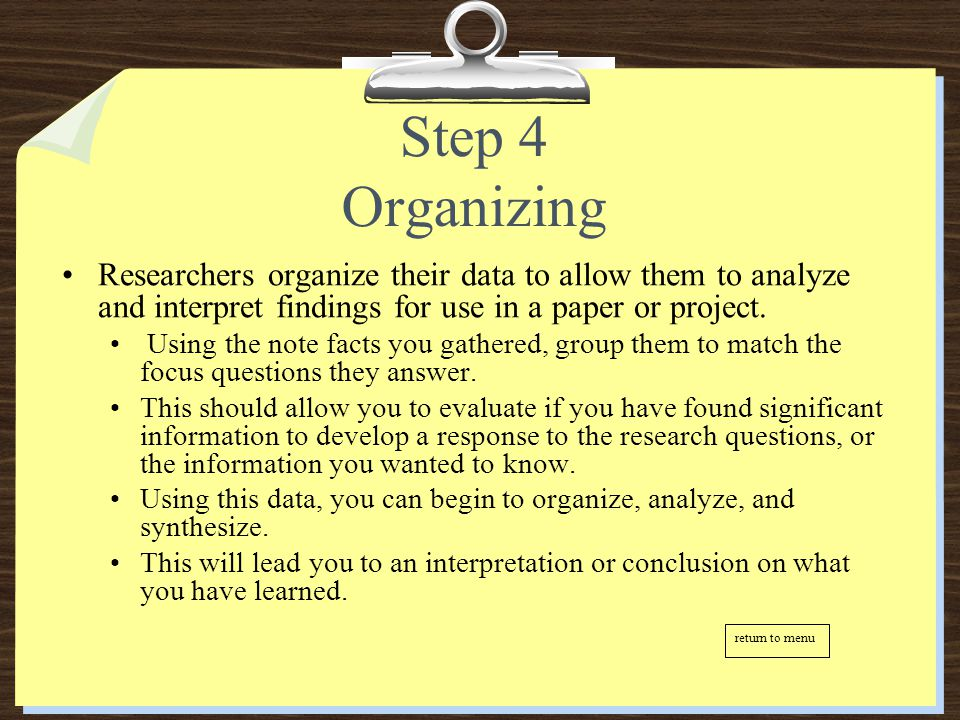 Step 4 Organizing Researchers organize their data to allow them to analyze and interpret findings for use in a paper or project.