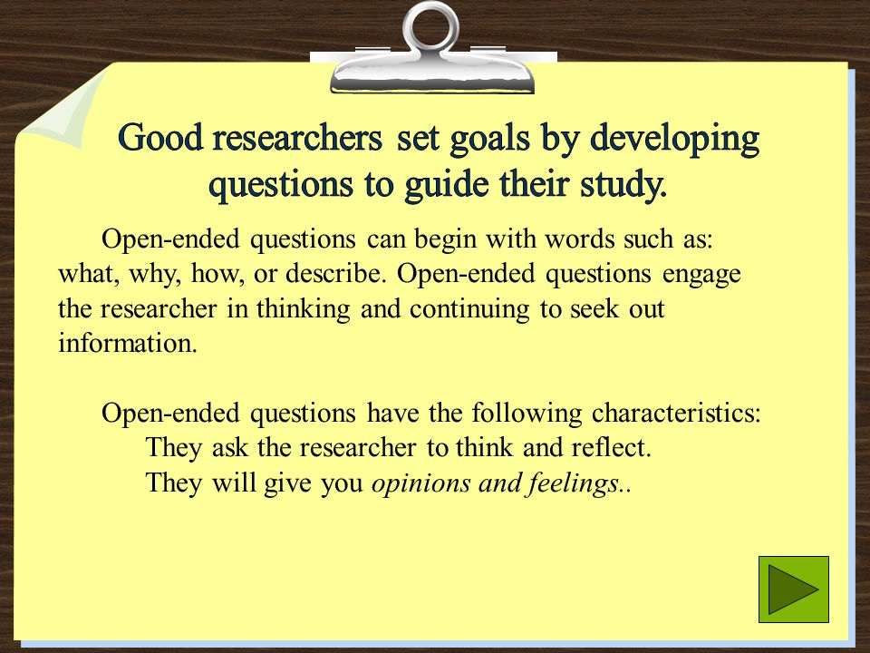 Good researchers set goals by developing questions to guide their study.