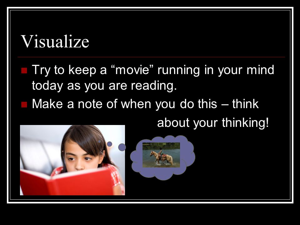 Visualize Try to keep a movie running in your mind today as you are reading. Make a note of when you do this – think.