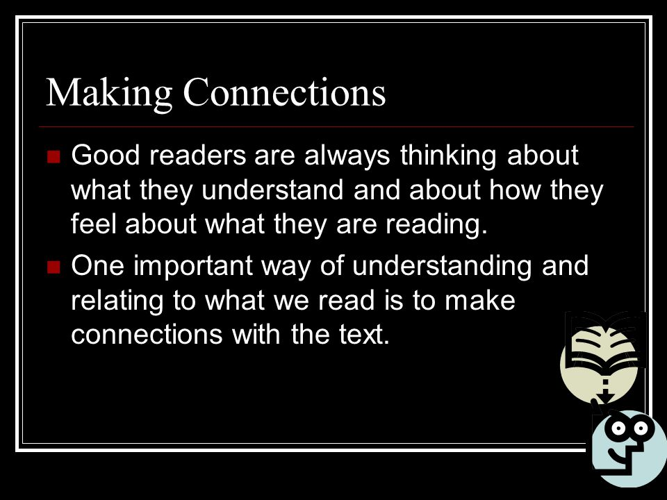 Making Connections Good readers are always thinking about what they understand and about how they feel about what they are reading.