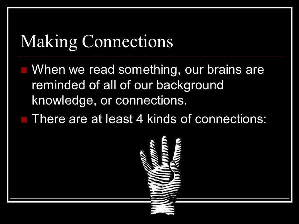 Making Connections When we read something, our brains are reminded of all of our background knowledge, or connections.