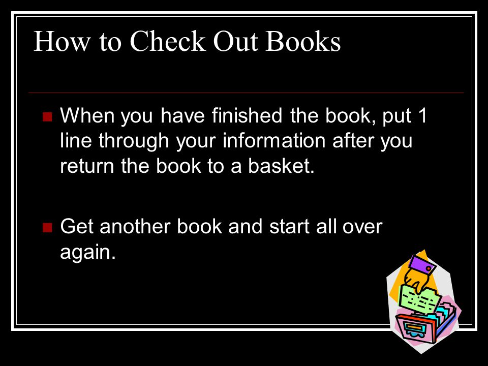 How to Check Out Books When you have finished the book, put 1 line through your information after you return the book to a basket.