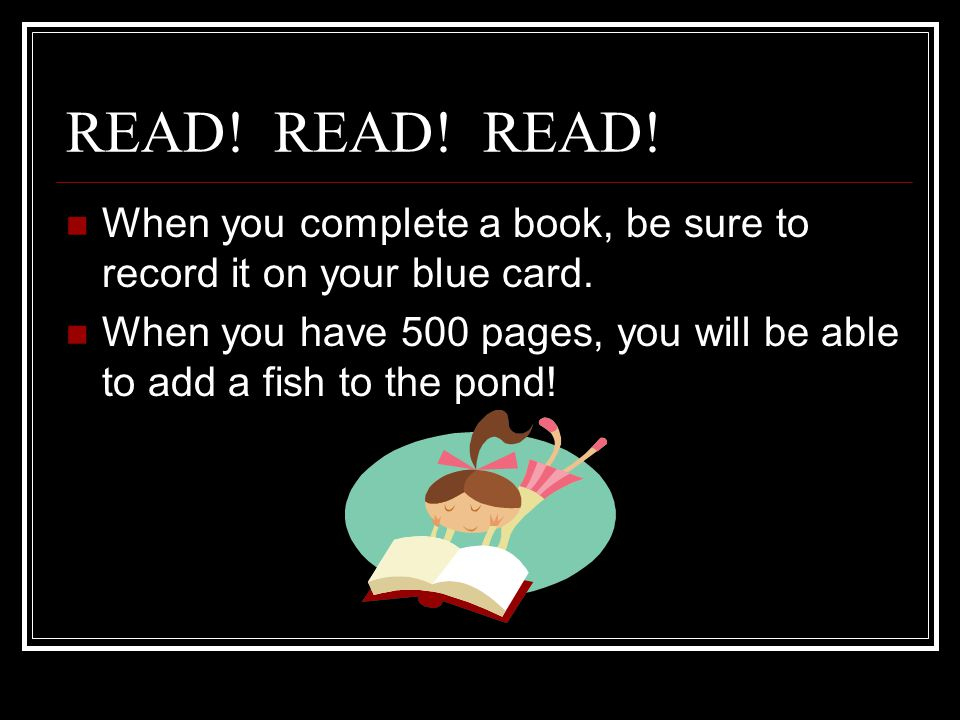 READ! READ! READ! When you complete a book, be sure to record it on your blue card.