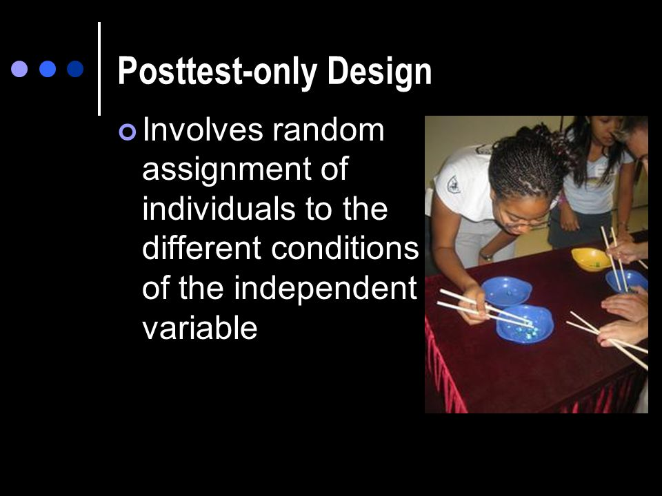 Posttest-only Design Involves random assignment of individuals to the different conditions of the independent variable.
