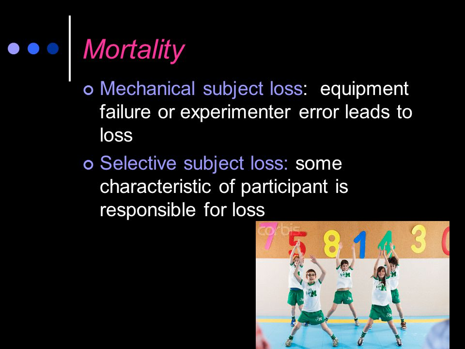 Mortality Mechanical subject loss: equipment failure or experimenter error leads to loss.