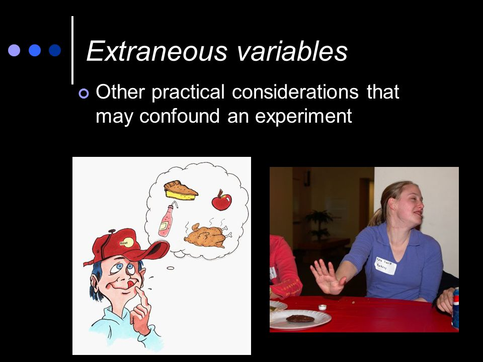 Extraneous variables Other practical considerations that may confound an experiment