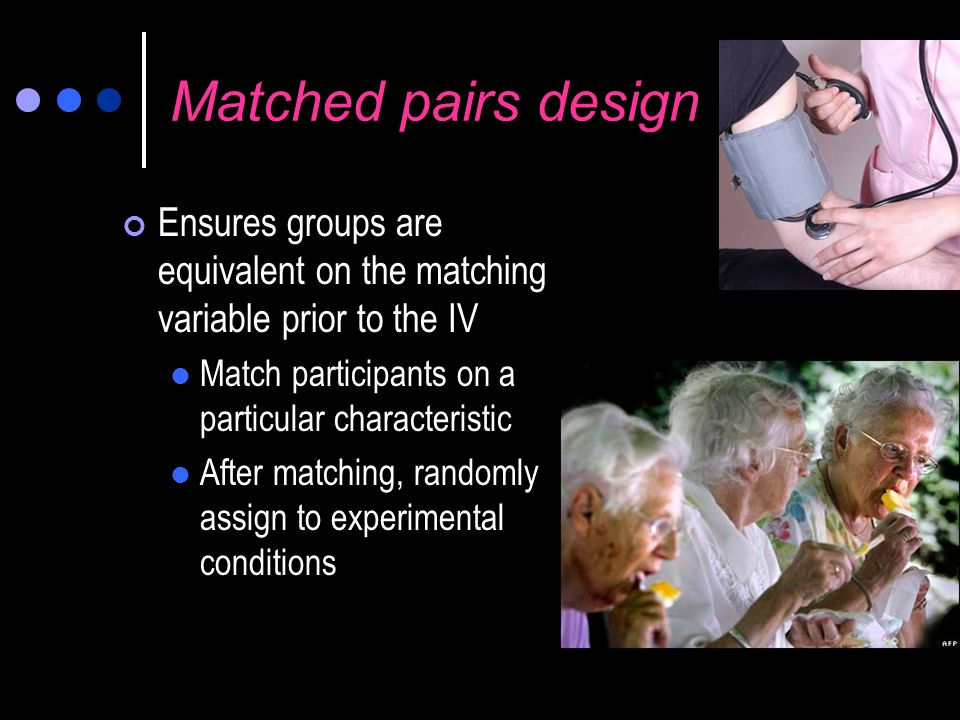 Matched pairs design Ensures groups are equivalent on the matching variable prior to the IV. Match participants on a particular characteristic.