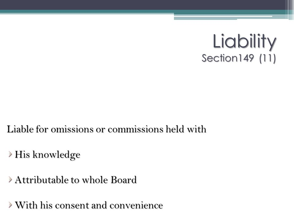 Liability Section149 (11) Liable for omissions or commissions held with. His knowledge. Attributable to whole Board.