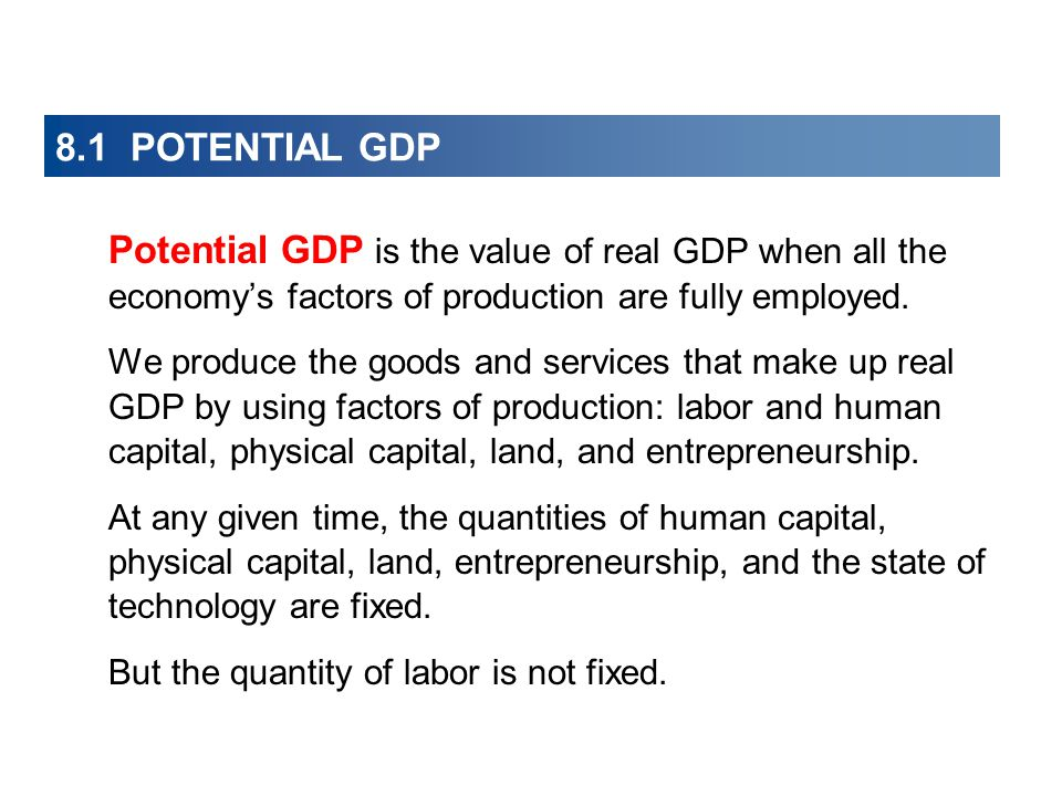 8.1 POTENTIAL GDP Potential GDP is the value of real GDP when all the economy's factors of production are fully employed.