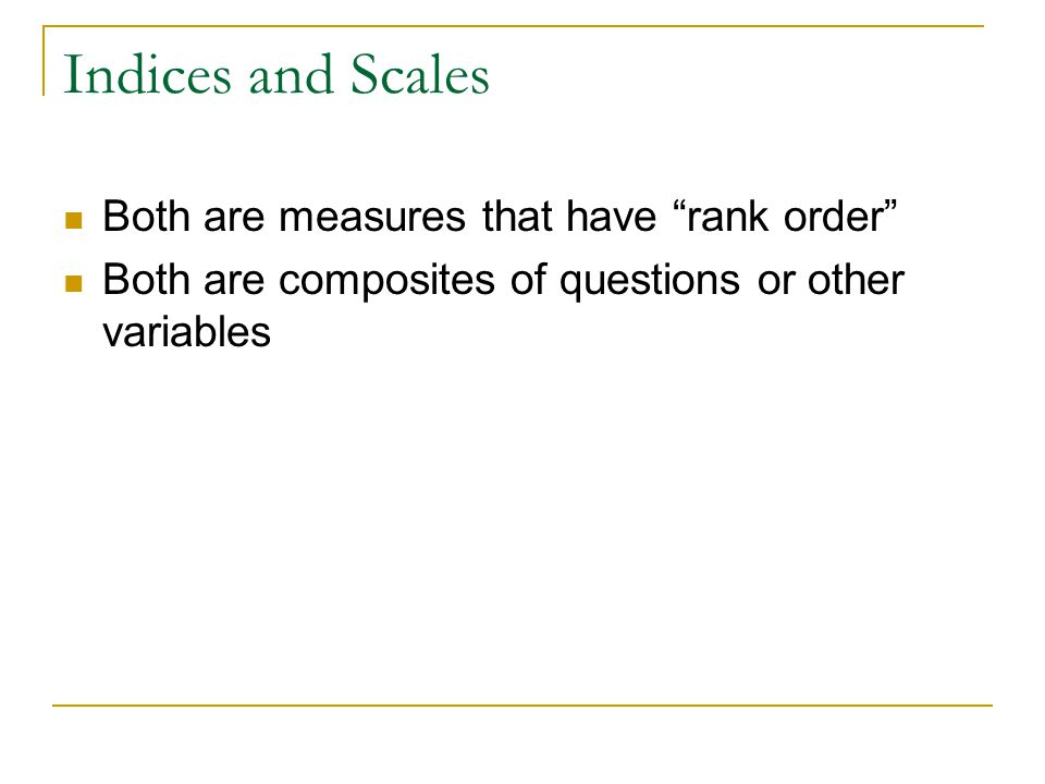 Indices and Scales Both are measures that have rank order