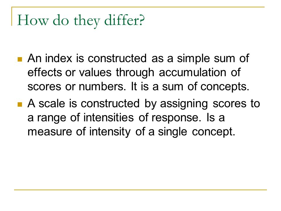 How do they differ An index is constructed as a simple sum of effects or values through accumulation of scores or numbers. It is a sum of concepts.