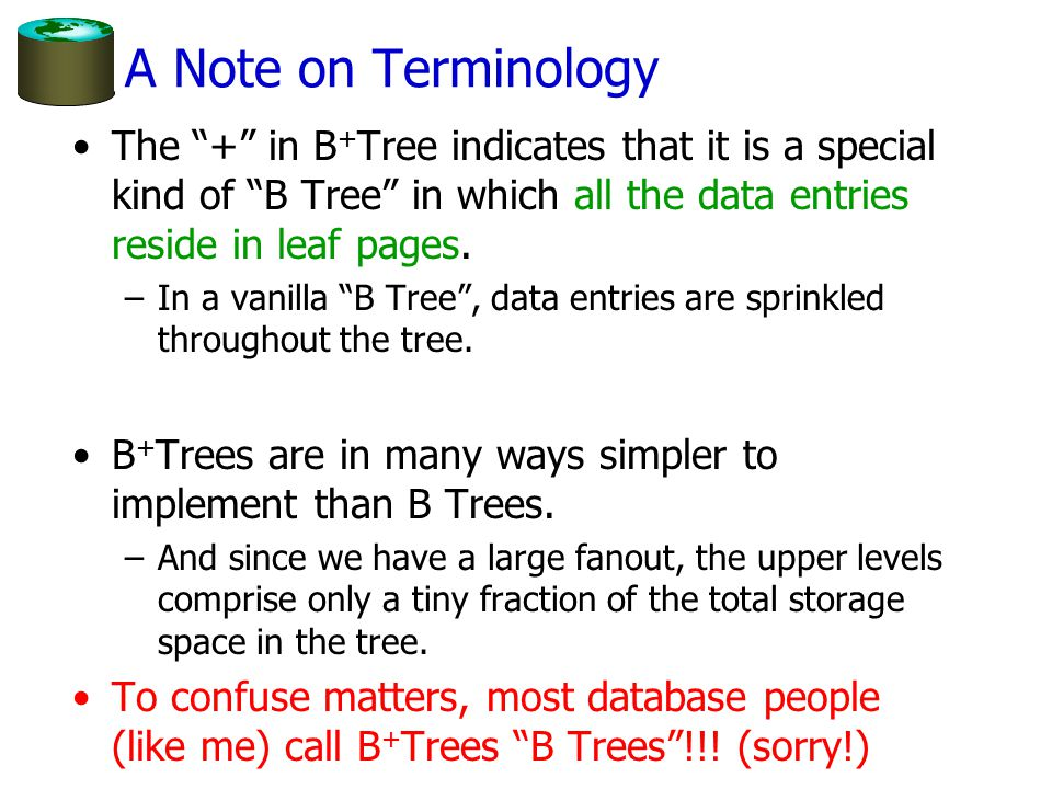 A Note on Terminology The + in B+Tree indicates that it is a special kind of B Tree in which all the data entries reside in leaf pages.