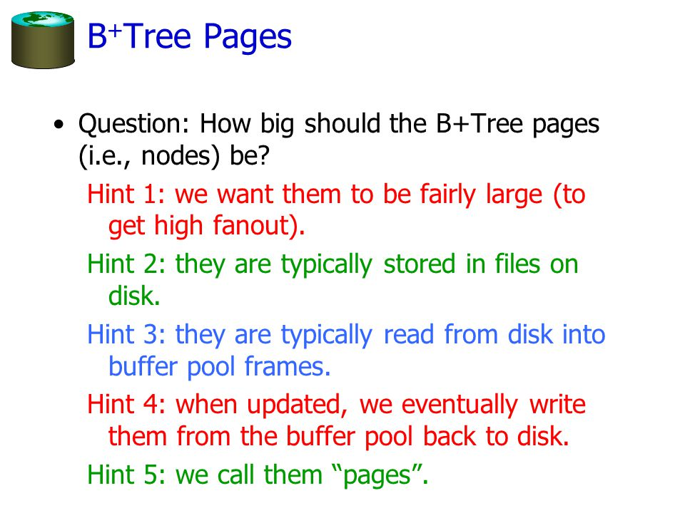 B+Tree Pages Question: How big should the B+Tree pages (i.e., nodes) be Hint 1: we want them to be fairly large (to get high fanout).