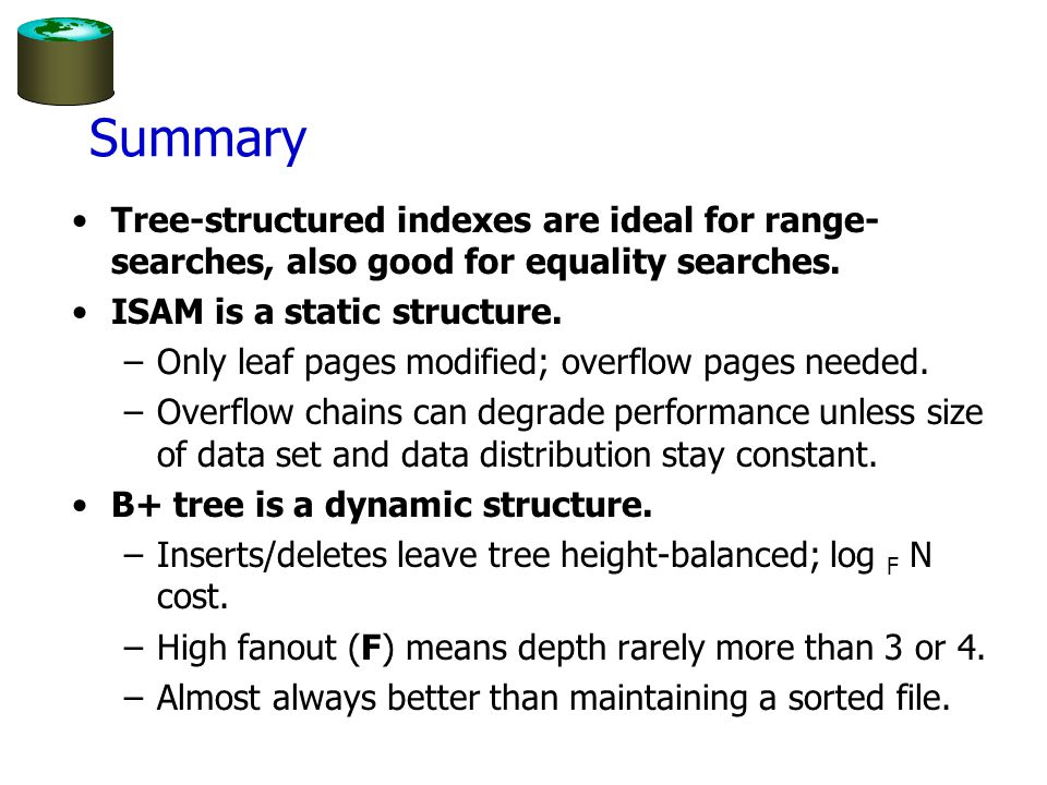 Summary Tree-structured indexes are ideal for range-searches, also good for equality searches. ISAM is a static structure.