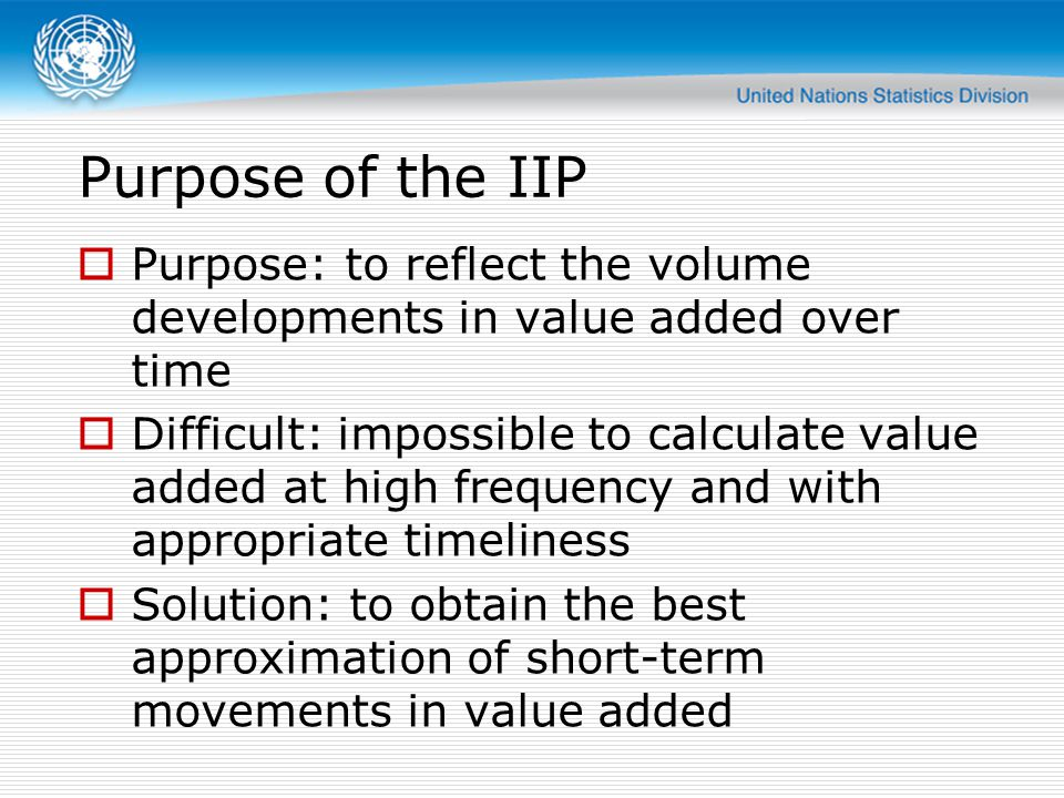 Purpose of the IIP Purpose: to reflect the volume developments in value added over time.