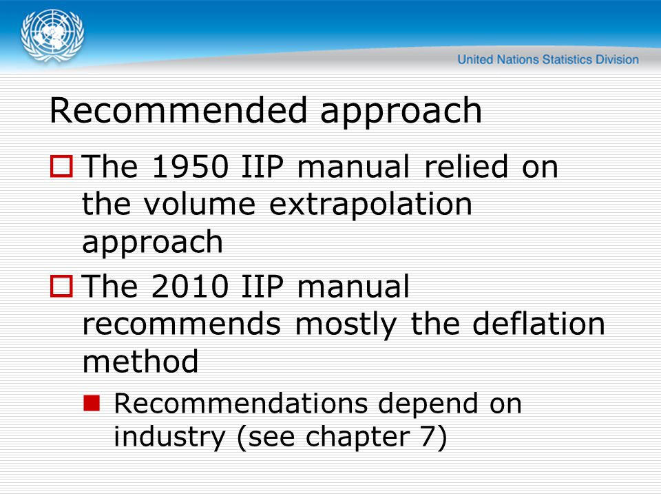 Recommended approach The 1950 IIP manual relied on the volume extrapolation approach. The 2010 IIP manual recommends mostly the deflation method.