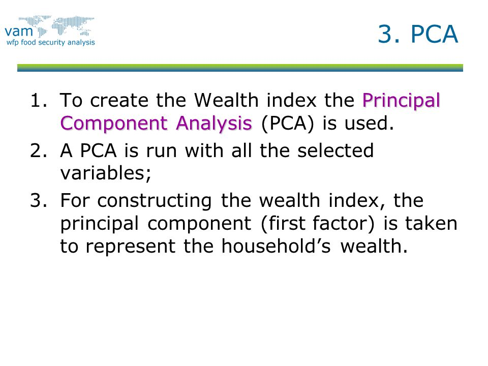 3. PCA To create the Wealth index the Principal Component Analysis (PCA) is used. A PCA is run with all the selected variables;