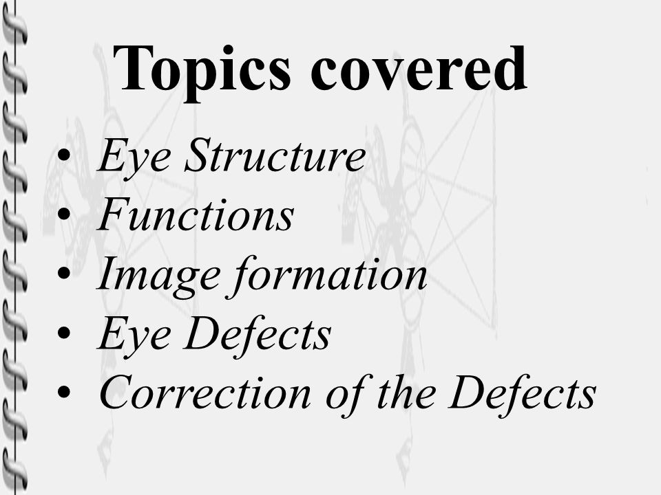 Topics covered Eye Structure Functions Image formation Eye Defects