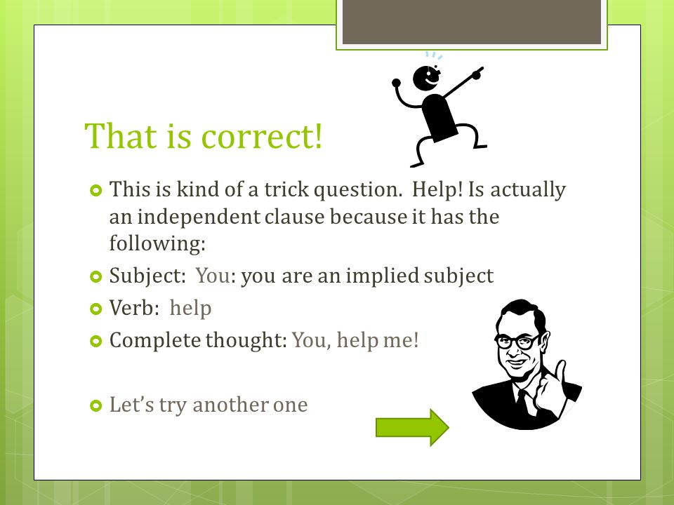 That is correct! This is kind of a trick question. Help! Is actually an independent clause because it has the following:
