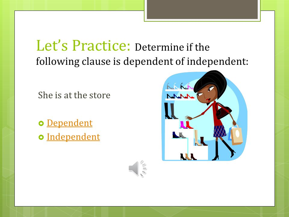 Let's Practice: Determine if the following clause is dependent of independent: