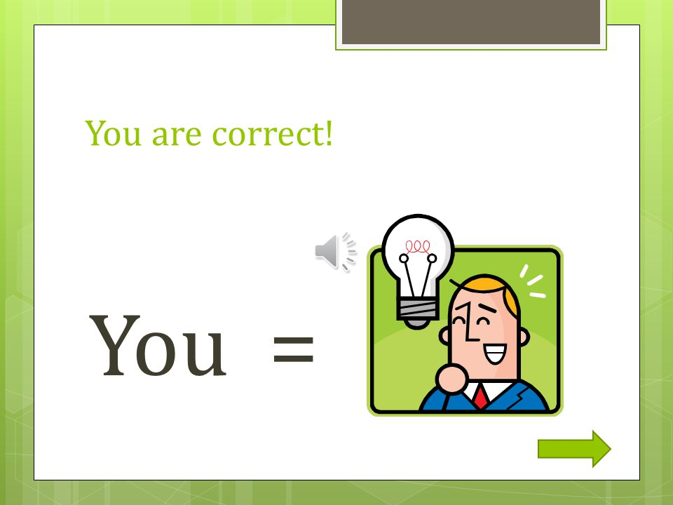 You are correct! You =