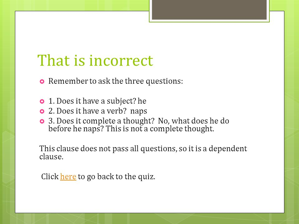 That is incorrect Remember to ask the three questions: