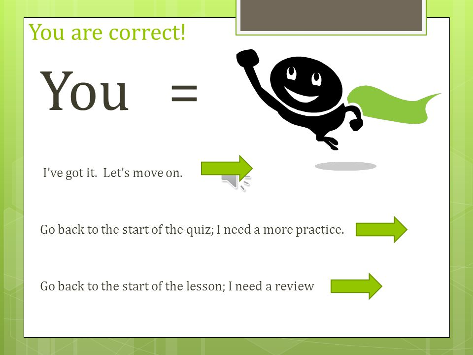 You = You are correct! I've got it. Let's move on.