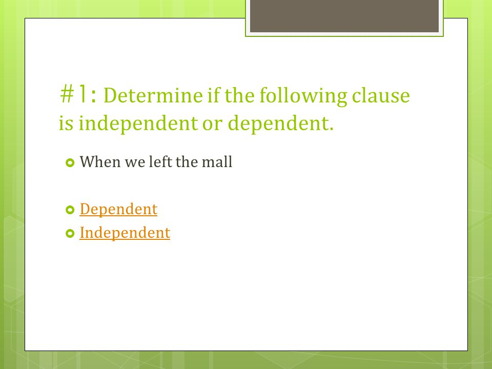 #1: Determine if the following clause is independent or dependent.