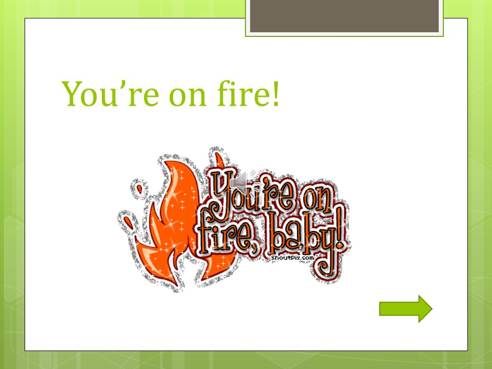 You're on fire!