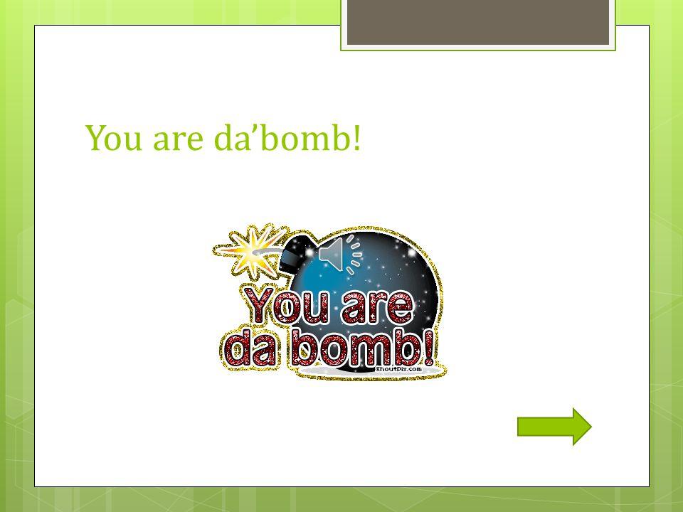 You are da'bomb!