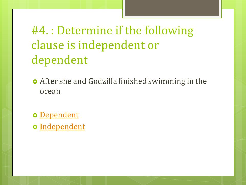 #4. : Determine if the following clause is independent or dependent