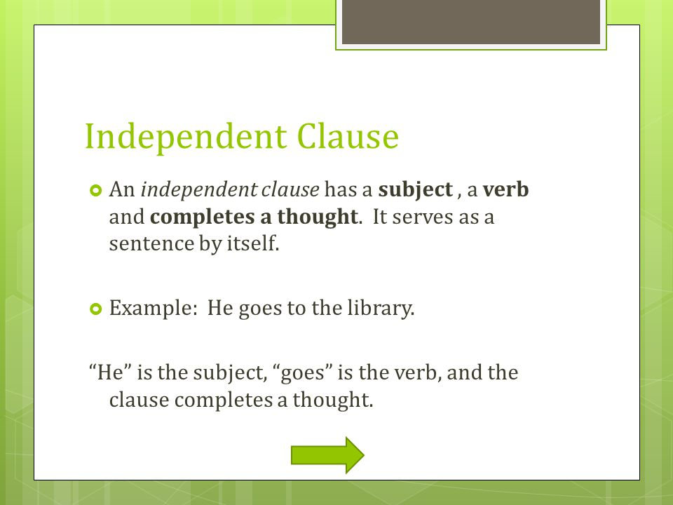 Independent Clause An independent clause has a subject , a verb and completes a thought. It serves as a sentence by itself.