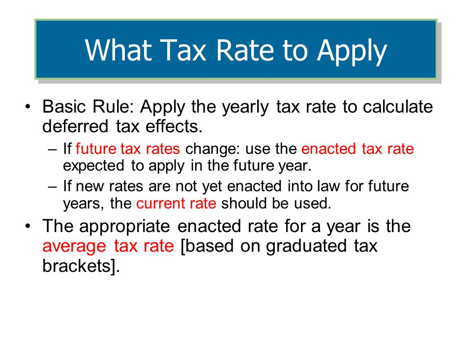 4/5/2017 What Tax Rate to Apply. Basic Rule: Apply the yearly tax rate to calculate deferred tax effects.