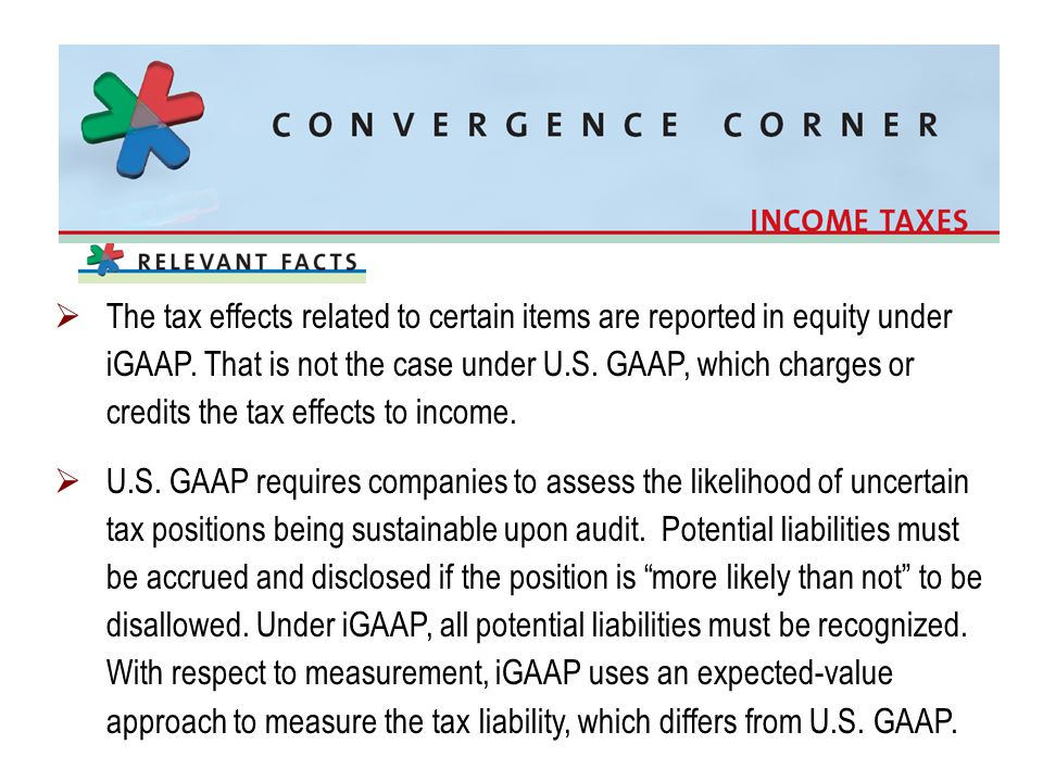The tax effects related to certain items are reported in equity under iGAAP. That is not the case under U.S. GAAP, which charges or credits the tax effects to income.